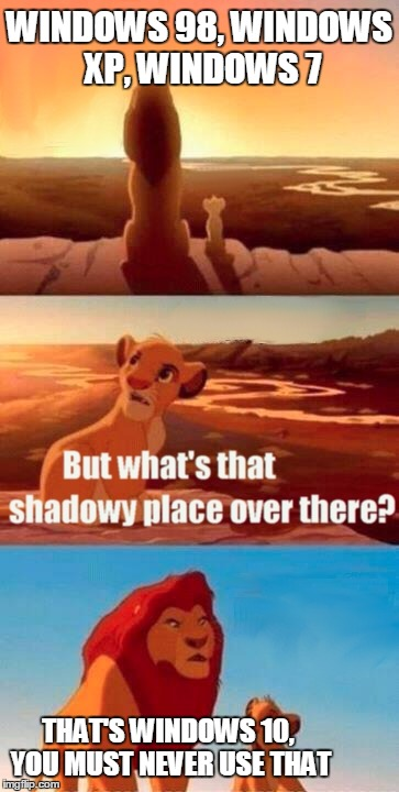 Simba Shadowy Place Meme | WINDOWS 98, WINDOWS XP, WINDOWS 7 THAT'S WINDOWS 10, YOU MUST NEVER USE THAT | image tagged in memes,simba shadowy place | made w/ Imgflip meme maker