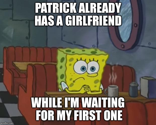 Spongebob Waiting |  PATRICK ALREADY HAS A GIRLFRIEND; WHILE I'M WAITING FOR MY FIRST ONE | image tagged in spongebob waiting | made w/ Imgflip meme maker