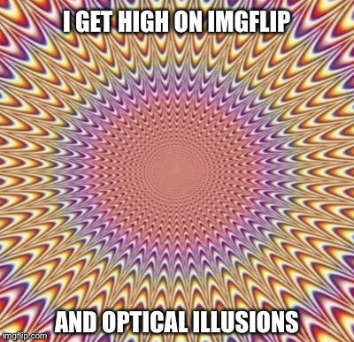 You Don't Need Drugs |  I GET HIGH ON IMGFLIP; AND OPTICAL ILLUSIONS | image tagged in optical illusion | made w/ Imgflip meme maker
