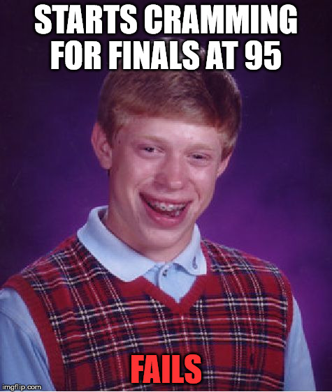 Bad Luck Brian Meme | STARTS CRAMMING FOR FINALS AT 95 FAILS | image tagged in memes,bad luck brian | made w/ Imgflip meme maker