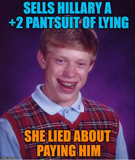 Bad Luck Brian Meme | SELLS HILLARY A +2 PANTSUIT OF LYING SHE LIED ABOUT PAYING HIM | image tagged in memes,bad luck brian | made w/ Imgflip meme maker