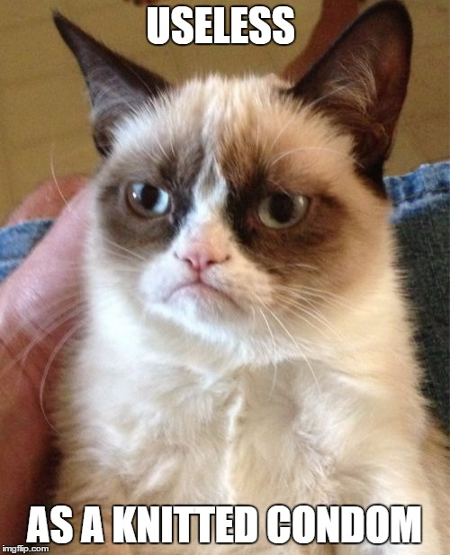 Grumpy Cat Meme | USELESS AS A KNITTED CONDOM | image tagged in memes,grumpy cat | made w/ Imgflip meme maker