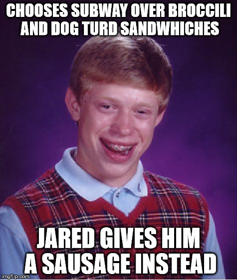 Bad Luck Brian Meme | CHOOSES SUBWAY OVER BROCCILI AND DOG TURD SANDWHICHES JARED GIVES HIM A SAUSAGE INSTEAD | image tagged in memes,bad luck brian | made w/ Imgflip meme maker