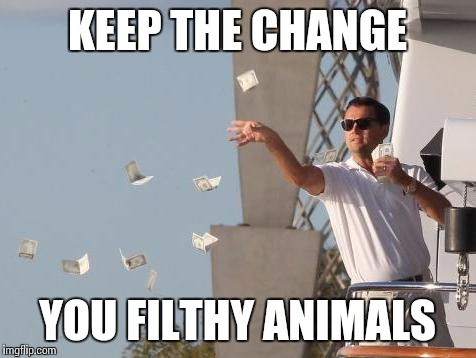 KEEP THE CHANGE YOU FILTHY ANIMALS | made w/ Imgflip meme maker