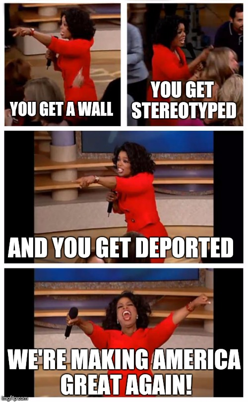 The Land Of President Trump |  YOU GET STEREOTYPED; YOU GET A WALL; AND YOU GET DEPORTED; WE'RE MAKING AMERICA GREAT AGAIN! | image tagged in memes,oprah you get a car everybody gets a car | made w/ Imgflip meme maker