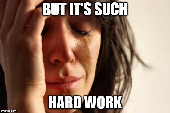 First World Problems Meme | BUT IT'S SUCH HARD WORK | image tagged in memes,first world problems | made w/ Imgflip meme maker