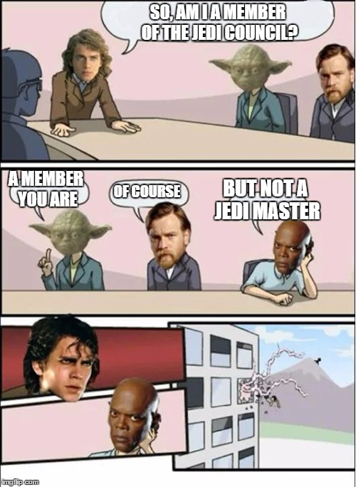 Jedi Board Meeting | SO, AM I A MEMBER OF THE JEDI COUNCIL? A MEMBER YOU ARE OF COURSE BUT NOT A JEDI MASTER | image tagged in jedi board meeting,star wars,mace windu,anakin skywalker,yoda wisdom | made w/ Imgflip meme maker