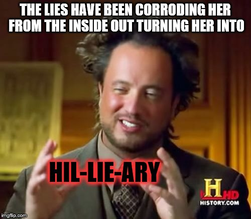 Ancient Aliens Meme | THE LIES HAVE BEEN CORRODING HER FROM THE INSIDE OUT TURNING HER INTO HIL-LIE-ARY | image tagged in memes,ancient aliens | made w/ Imgflip meme maker