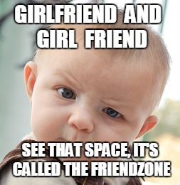 Skeptical Baby Meme | GIRLFRIEND  AND  GIRL  FRIEND SEE THAT SPACE, IT'S CALLED THE FRIENDZONE | image tagged in memes,skeptical baby | made w/ Imgflip meme maker