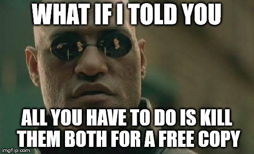 Matrix Morpheus Meme | WHAT IF I TOLD YOU ALL YOU HAVE TO DO IS KILL THEM BOTH FOR A FREE COPY | image tagged in memes,matrix morpheus | made w/ Imgflip meme maker