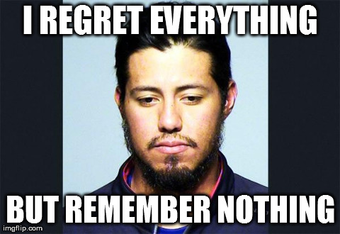 I REGRET EVERYTHING BUT REMEMBER NOTHING | image tagged in yovani gallardo mug shot | made w/ Imgflip meme maker