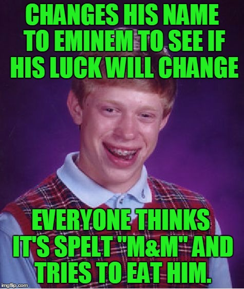 "Bad Luck Eminem/M&M | CHANGES HIS NAME TO EMINEM TO SEE IF HIS LUCK WILL CHANGE EVERYONE THINKS IT'S SPELT ""M&M"" AND TRIES TO EAT HIM. 