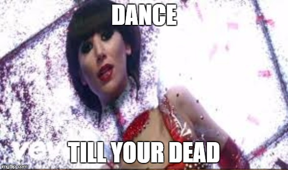 DANCE TILL YOUR DEAD | made w/ Imgflip meme maker
