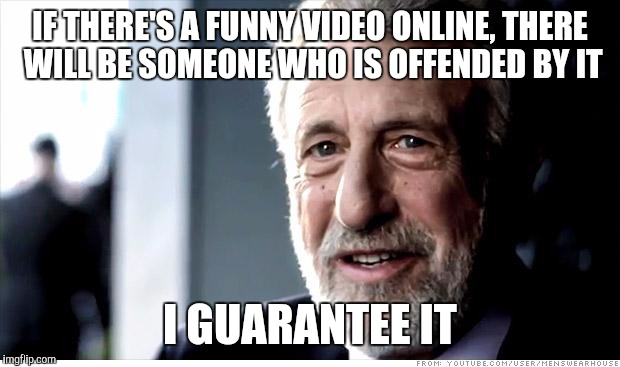 I Guarantee It Meme | IF THERE'S A FUNNY VIDEO ONLINE, THERE WILL BE SOMEONE WHO IS OFFENDED BY IT I GUARANTEE IT | image tagged in memes,i guarantee it,AdviceAnimals | made w/ Imgflip meme maker