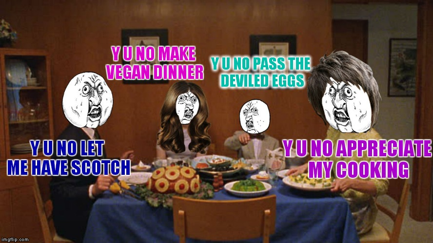 The y u no's at dinner | Y U NO LET ME HAVE SCOTCH Y U NO APPRECIATE MY COOKING Y U NO PASS THE DEVILED EGGS Y U NO MAKE VEGAN DINNER | image tagged in y u no,dinner | made w/ Imgflip meme maker
