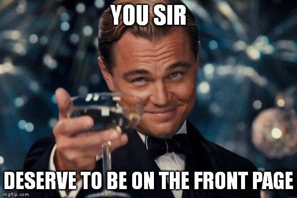 Leonardo Dicaprio Cheers Meme | YOU SIR DESERVE TO BE ON THE FRONT PAGE | image tagged in memes,leonardo dicaprio cheers | made w/ Imgflip meme maker