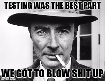 Oppenheimer | TESTING WAS THE BEST PART WE GOT TO BLOW SHIT UP | image tagged in oppenheimer,testing | made w/ Imgflip meme maker