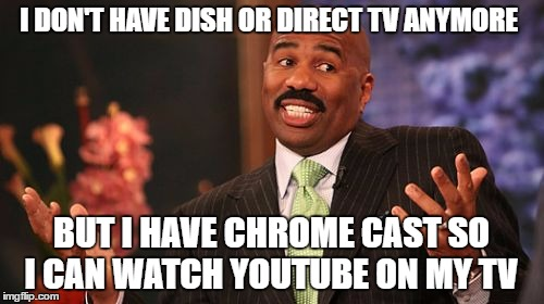 Steve Harvey Meme | I DON'T HAVE DISH OR DIRECT TV ANYMORE BUT I HAVE CHROME CAST SO I CAN WATCH YOUTUBE ON MY TV | image tagged in memes,steve harvey | made w/ Imgflip meme maker