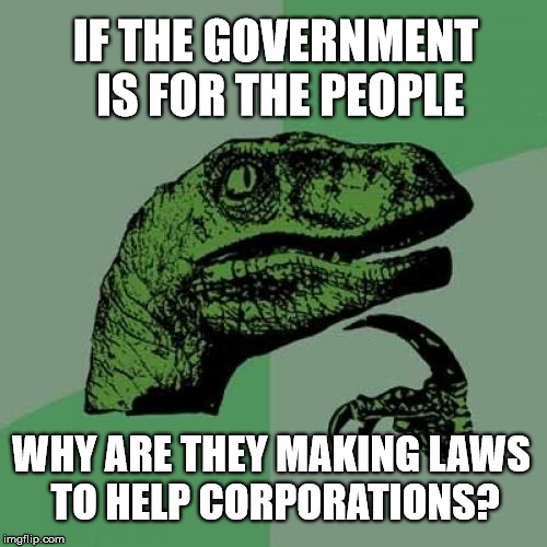 Philosoraptor Meme | IF THE GOVERNMENT IS FOR THE PEOPLE WHY ARE THEY MAKING LAWS TO HELP CORPORATIONS? | image tagged in memes,philosoraptor | made w/ Imgflip meme maker
