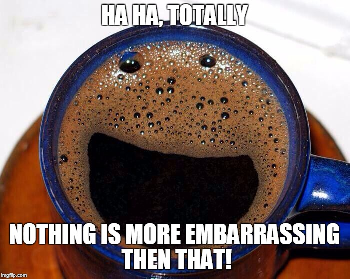 Coffee Cup Smile | HA HA, TOTALLY NOTHING IS MORE EMBARRASSING THEN THAT! | image tagged in coffee cup smile | made w/ Imgflip meme maker