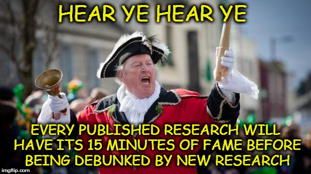 Town Crier | HEAR YE HEAR YE EVERY PUBLISHED RESEARCH WILL HAVE ITS 15 MINUTES OF FAME BEFORE BEING DEBUNKED BY NEW RESEARCH | image tagged in town crier | made w/ Imgflip meme maker