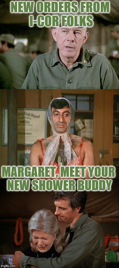 He'll use all my conditioner on his chest! | NEW ORDERS FROM I-COR FOLKS MARGARET, MEET YOUR NEW SHOWER BUDDY | image tagged in memes,funny,mash | made w/ Imgflip meme maker