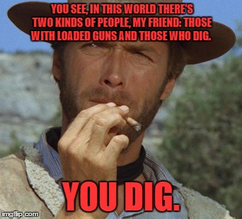 YOU SEE, IN THIS WORLD THERE'S TWO KINDS OF PEOPLE, MY FRIEND: THOSE WITH LOADED GUNS AND THOSE WHO DIG. YOU DIG. | made w/ Imgflip meme maker