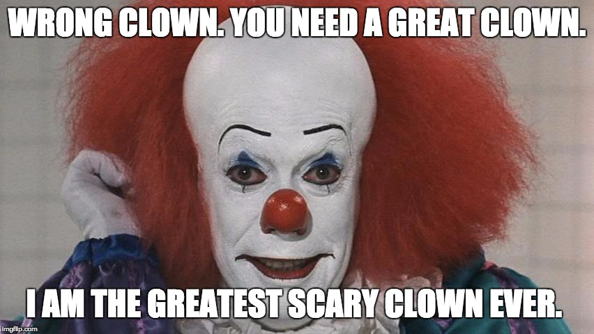 Pennywise | WRONG CLOWN. YOU NEED A GREAT CLOWN. I AM THE GREATEST SCARY CLOWN EVER. | image tagged in pennywise | made w/ Imgflip meme maker