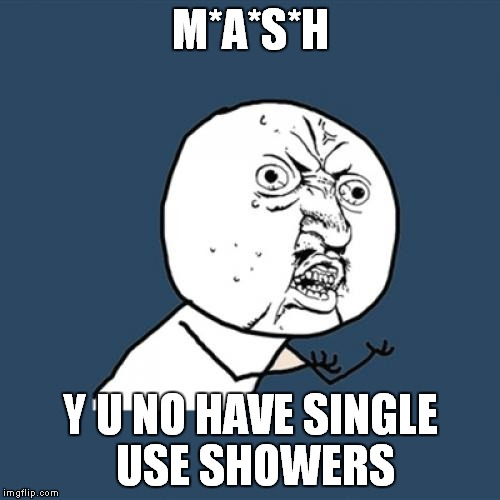 Y U No Meme | M*A*S*H Y U NO HAVE SINGLE USE SHOWERS | image tagged in memes,y u no | made w/ Imgflip meme maker
