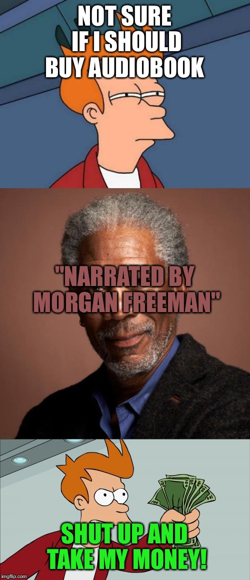 "NOT SURE IF I SHOULD BUY AUDIOBOOK SHUT UP AND TAKE MY MONEY! ""NARRATED BY MORGAN FREEMAN"" 