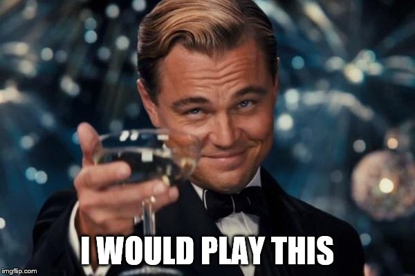 Leonardo Dicaprio Cheers Meme | I WOULD PLAY THIS | image tagged in memes,leonardo dicaprio cheers | made w/ Imgflip meme maker