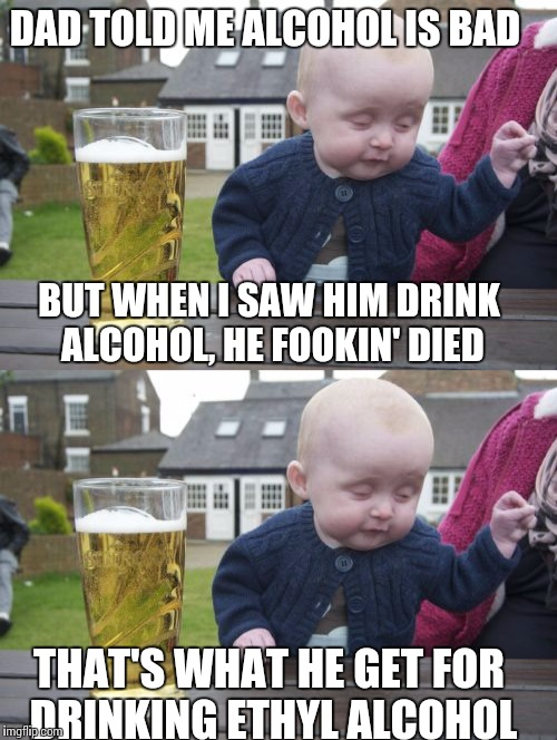 Baby problems (Episode 2) |  DAD TOLD ME ALCOHOL IS BAD; BUT WHEN I SAW HIM DRINK ALCOHOL, HE FOOKIN' DIED; THAT'S WHAT HE GET FOR DRINKING ETHYL ALCOHOL | image tagged in memes,drunk baby | made w/ Imgflip meme maker