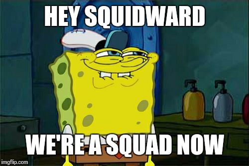 Dont You Squidward Meme | HEY SQUIDWARD WE'RE A SQUAD NOW | image tagged in memes,dont you squidward | made w/ Imgflip meme maker