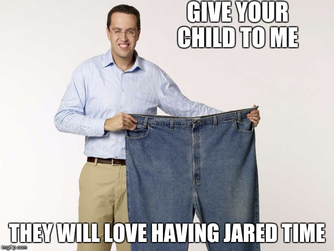 GIVE YOUR CHILD TO ME THEY WILL LOVE HAVING JARED TIME | made w/ Imgflip meme maker