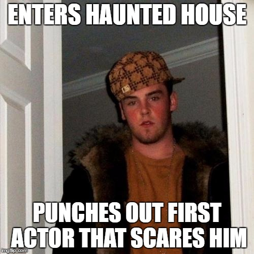 Scumbag Steve Meme | ENTERS HAUNTED HOUSE PUNCHES OUT FIRST ACTOR THAT SCARES HIM | image tagged in memes,scumbag steve,AdviceAnimals | made w/ Imgflip meme maker