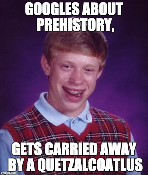 Bad Luck Brian Meme | GOOGLES ABOUT PREHISTORY, GETS CARRIED AWAY BY A QUETZALCOATLUS | image tagged in memes,bad luck brian | made w/ Imgflip meme maker