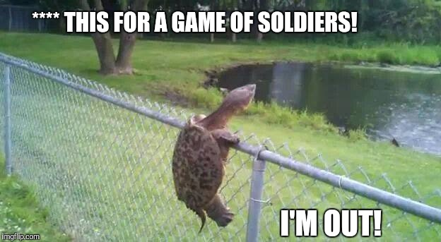 Freedom | **** THIS FOR A GAME OF SOLDIERS! I'M OUT! | image tagged in freedom,i'm outta here | made w/ Imgflip meme maker