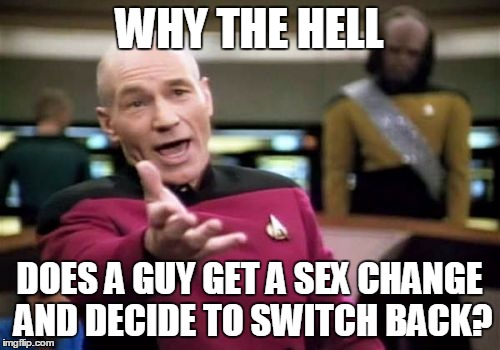 Picard Wtf Meme | WHY THE HELL DOES A GUY GET A SEX CHANGE AND DECIDE TO SWITCH BACK? | image tagged in memes,picard wtf | made w/ Imgflip meme maker