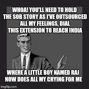 Kill Yourself Guy | WHOA! YOU'LL NEED TO HOLD THE SOB STORY AS I'VE OUTSOURCED ALL MY FEELINGS, DIAL THIS EXTENSION TO REACH INDIA WHERE A LITTLE BOY NAMED RAJ  | image tagged in memes,kill yourself guy | made w/ Imgflip meme maker