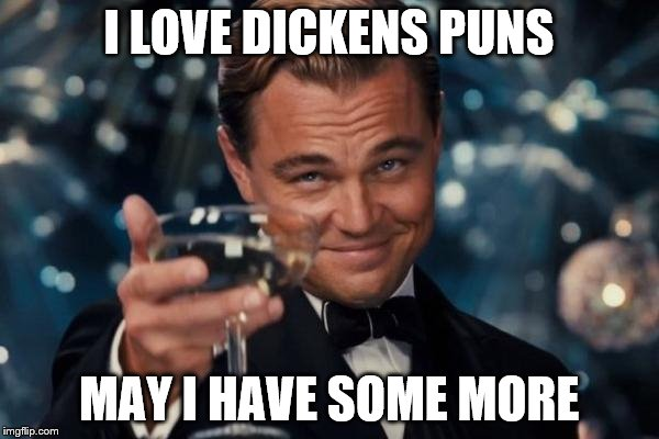 Leonardo Dicaprio Cheers Meme | I LOVE DICKENS PUNS MAY I HAVE SOME MORE | image tagged in memes,leonardo dicaprio cheers | made w/ Imgflip meme maker