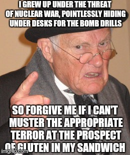 Back In My Day | I GREW UP UNDER THE THREAT OF NUCLEAR WAR, POINTLESSLY HIDING UNDER DESKS FOR THE BOMB DRILLS SO FORGIVE ME IF I CAN'T MUSTER THE APPROPRIAT | image tagged in memes,back in my day | made w/ Imgflip meme maker