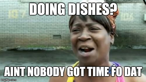Aint Nobody Got Time For That Meme | DOING DISHES? AINT NOBODY GOT TIME FO DAT | image tagged in memes,aint nobody got time for that | made w/ Imgflip meme maker