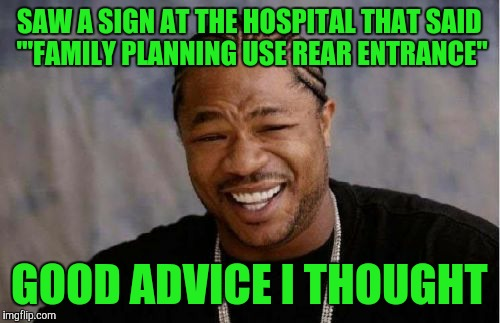 "Yo Dawg Heard You Meme | SAW A SIGN AT THE HOSPITAL THAT SAID '""FAMILY PLANNING USE REAR ENTRANCE"" GOOD ADVICE I THOUGHT 