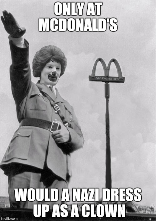 Nazi clown | ONLY AT MCDONALD'S WOULD A NAZI DRESS UP AS A CLOWN | image tagged in nazi clown | made w/ Imgflip meme maker