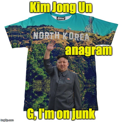 Anagram says it all |  Kim Jong Un; anagram; G, I'm on junk | image tagged in kim jong un,teeshirt,anagram | made w/ Imgflip meme maker