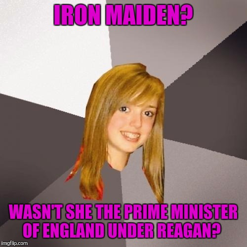 Musically Oblivious 8th Grader |  IRON MAIDEN? WASN'T SHE THE PRIME MINISTER OF ENGLAND UNDER REAGAN? | image tagged in memes,musically oblivious 8th grader | made w/ Imgflip meme maker