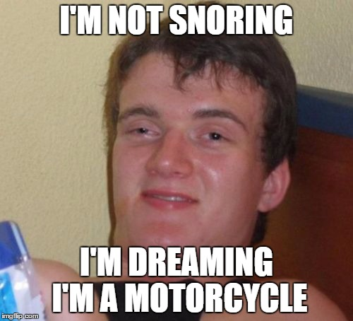 When My Wife Complains About My Snoring  | I'M NOT SNORING I'M DREAMING I'M A MOTORCYCLE | image tagged in memes,10 guy | made w/ Imgflip meme maker