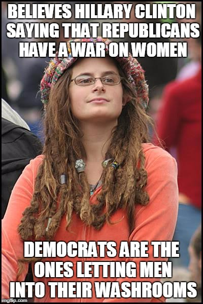 College Liberal | BELIEVES HILLARY CLINTON SAYING THAT REPUBLICANS HAVE A WAR ON WOMEN DEMOCRATS ARE THE ONES LETTING MEN INTO THEIR WASHROOMS | image tagged in memes,college liberal | made w/ Imgflip meme maker