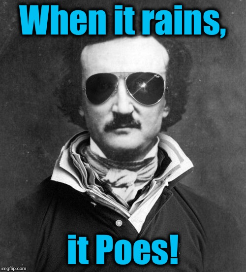 When it rains, it Poes! | image tagged in poe,edgar allan poe large,memes,funny memes,funny,evilmandoevil | made w/ Imgflip meme maker