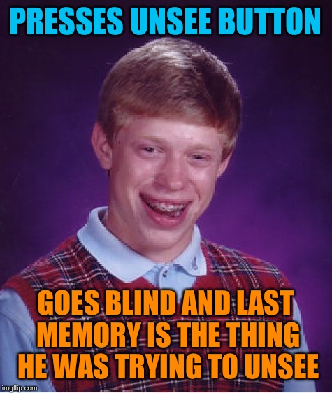 Bad Luck Brian Meme | PRESSES UNSEE BUTTON GOES BLIND AND LAST MEMORY IS THE THING HE WAS TRYING TO UNSEE | image tagged in memes,bad luck brian | made w/ Imgflip meme maker